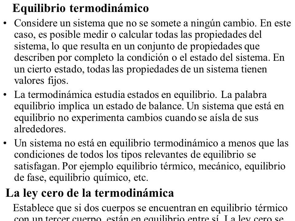 Equilibrio termodinámico Considere un sistema que no se somete a ningún cambio. En este caso, es posible medir o calcular todas las propiedades del si