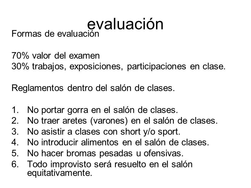 evaluación Formas de evaluación 70% valor del examen 30% trabajos, exposiciones, participaciones en clase. Reglamentos dentro del salón de clases. 1.N