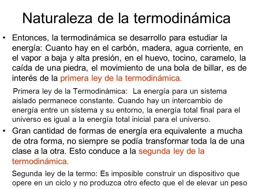 Naturaleza de la termodinámica Entonces, la termodinámica se desarrollo para estudiar la energía: Cuanto hay en el carbón, madera, agua corriente, en