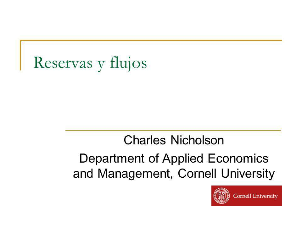 Reservas y flujos Charles Nicholson Department of Applied Economics and Management, Cornell University