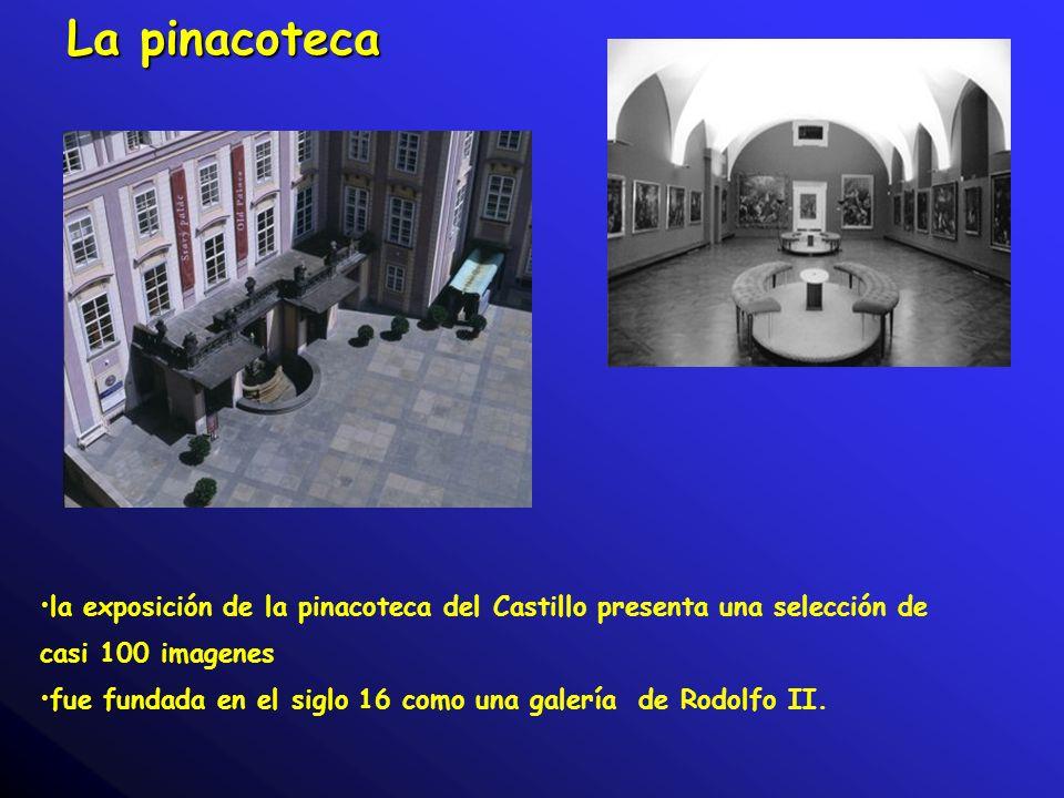 La pinacoteca la exposición de la pinacoteca del Castillo presenta una selección de casi 100 imagenes fue fundada en el siglo 16 como una galería de Rodolfo II.
