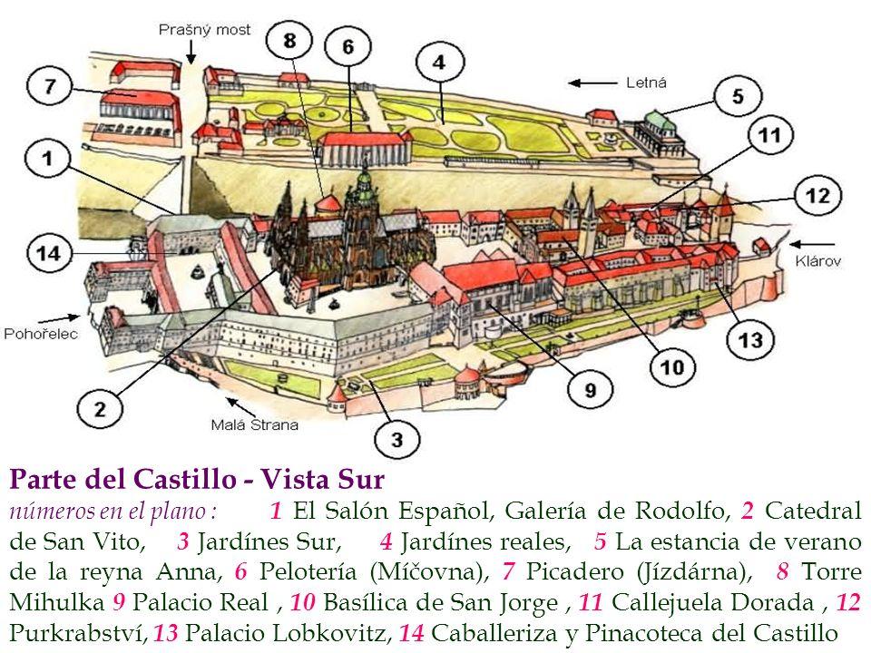 Parte del Castillo - Vista Sur números en el plano : 1 El Salón Español, Galería de Rodolfo, 2 Catedral de San Vito, 3 Jardínes Sur, 4 Jardínes reales, 5 La estancia de verano de la reyna Anna, 6 Pelotería (Míčovna), 7 Picadero (Jízdárna), 8 Torre Mihulka 9 Palacio Real, 1 0 Basílica de San Jorge, 1 1 Callejuela Dorada, 1 2 Purkrabství, 1 3 Palacio Lobkovitz, 1 4 Caballeriza y Pinacoteca del Castillo
