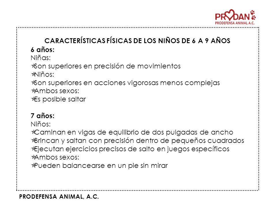 PRODEFENSA ANIMAL, A.C. CARACTERÍSTICAS FÍSICAS DE LOS NIÑOS DE 6 A 9 AÑOS 6 años: Niñas: Son superiores en precisión de movimientos Niños: Son superi