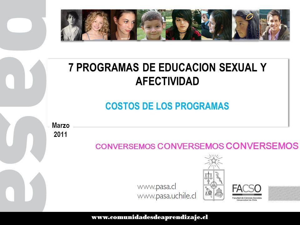 www.comunidadesdeaprendizaje.cl 7 PROGRAMAS DE EDUCACION SEXUAL Y AFECTIVIDAD COSTOS DE LOS PROGRAMAS 7 PROGRAMAS DE EDUCACION SEXUAL Y AFECTIVIDAD COSTOS DE LOS PROGRAMAS Marzo 2011 CONVERSEMOS CONVERSEMOS CONVERSEMOS