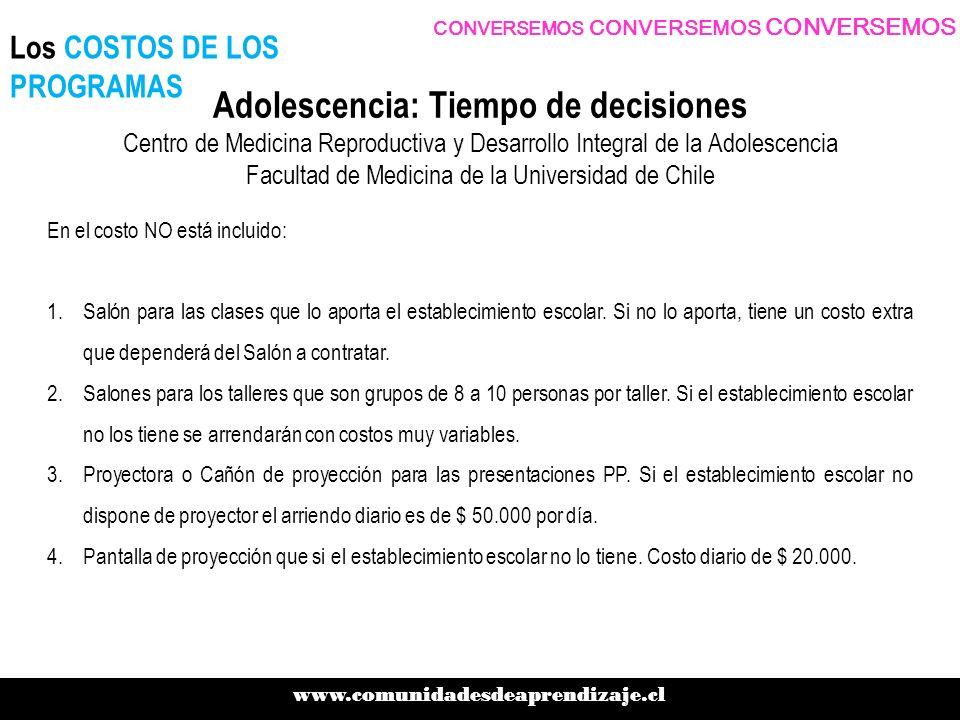 Adolescencia: Tiempo de decisiones Centro de Medicina Reproductiva y Desarrollo Integral de la Adolescencia Facultad de Medicina de la Universidad de Chile En el costo NO está incluido: 1.Salón para las clases que lo aporta el establecimiento escolar.