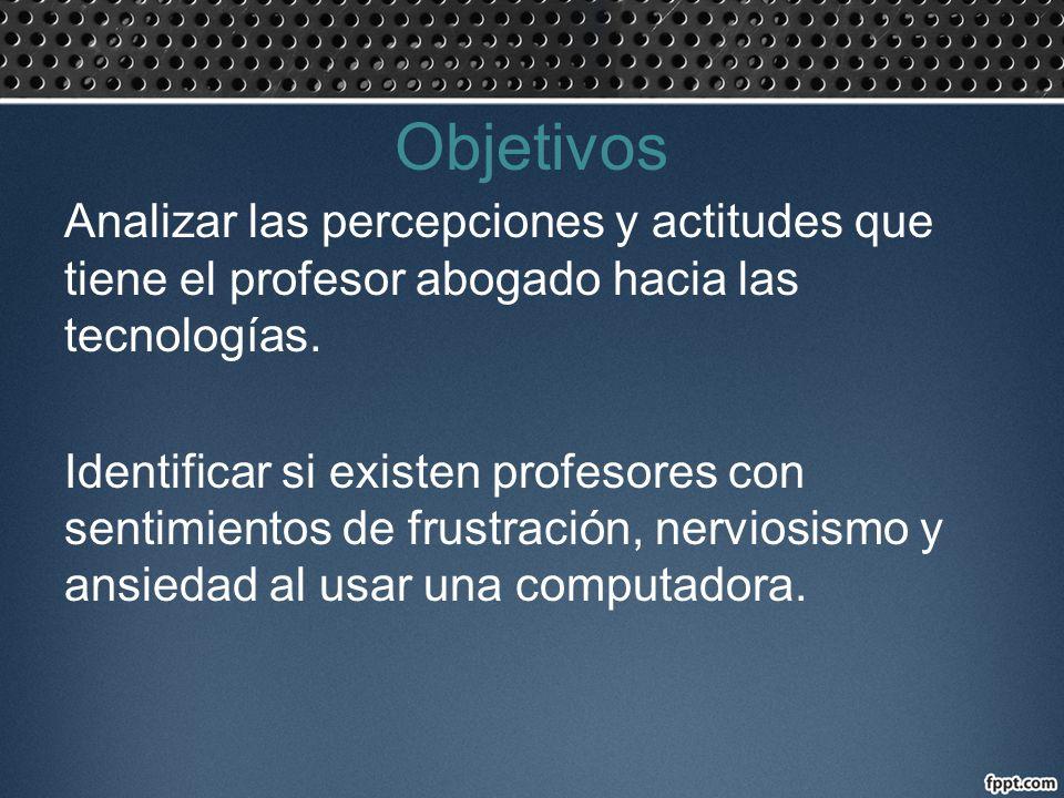 Objetivos Analizar las percepciones y actitudes que tiene el profesor abogado hacia las tecnologías. Identificar si existen profesores con sentimiento