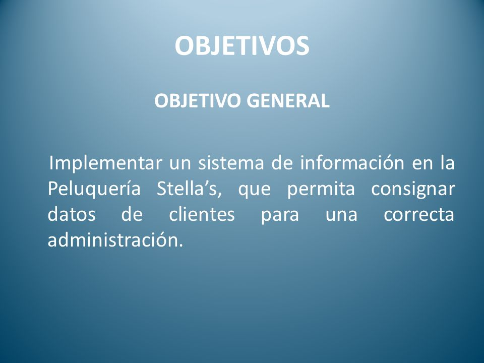 OBJETIVOS OBJETIVO GENERAL Implementar un sistema de información en la Peluquería Stellas, que permita consignar datos de clientes para una correcta a