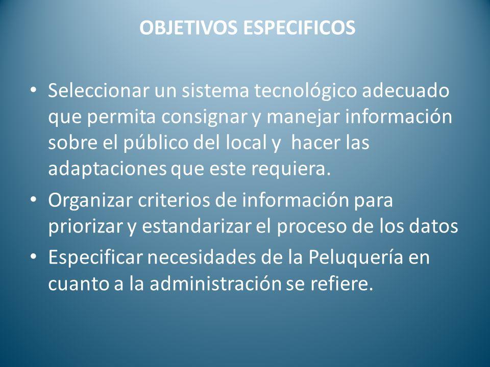 OBJETIVOS ESPECIFICOS Seleccionar un sistema tecnológico adecuado que permita consignar y manejar información sobre el público del local y hacer las a