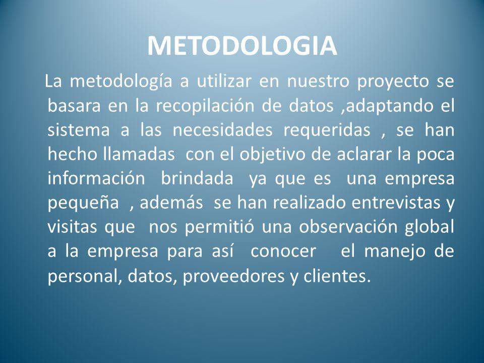 METODOLOGIA La metodología a utilizar en nuestro proyecto se basara en la recopilación de datos,adaptando el sistema a las necesidades requeridas, se