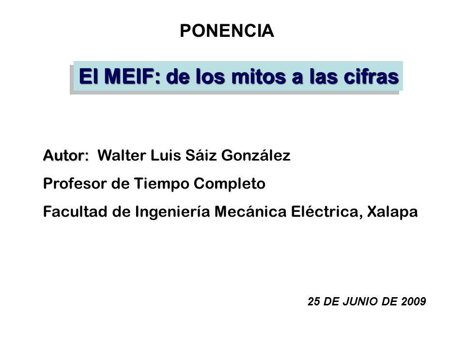 El MEIF: de los mitos a las cifras Autor: Autor: Walter Luis Sáiz González Profesor de Tiempo Completo Facultad de Ingeniería Mecánica Eléctrica, Xala