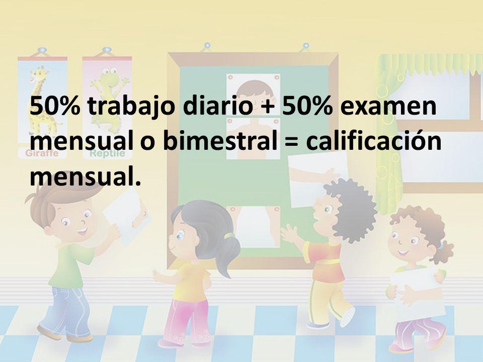 50% trabajo diario + 50% examen mensual o bimestral = calificación mensual.