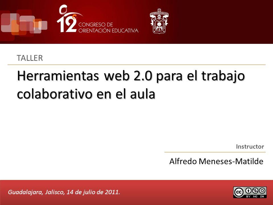 Herramientas web 2.0 para el trabajo colaborativo en el aula TALLER Instructor Alfredo Meneses-Matilde Guadalajara, Jalisco, 14 de julio de 2011.