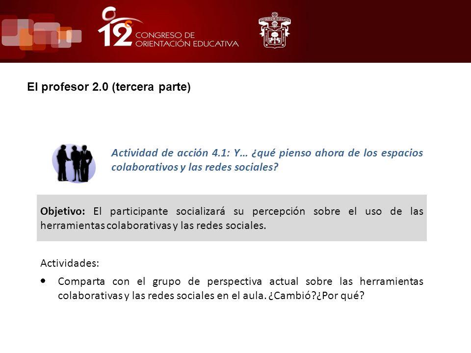 El profesor 2.0 (tercera parte) Actividad de acción 4.1: Y… ¿qué pienso ahora de los espacios colaborativos y las redes sociales? Objetivo: El partici