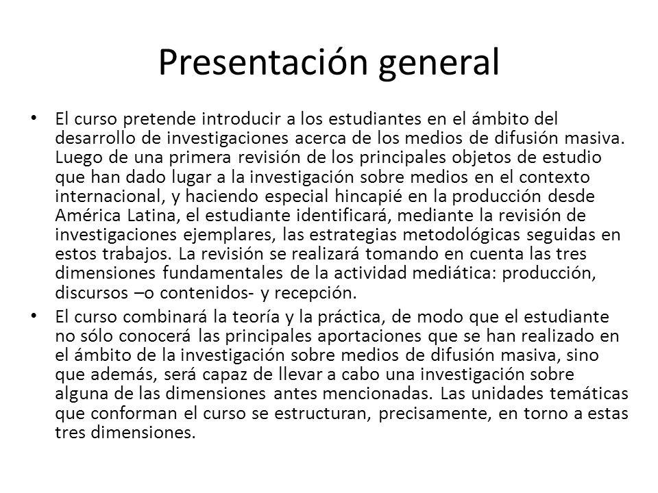 Presentación general El curso pretende introducir a los estudiantes en el ámbito del desarrollo de investigaciones acerca de los medios de difusión ma