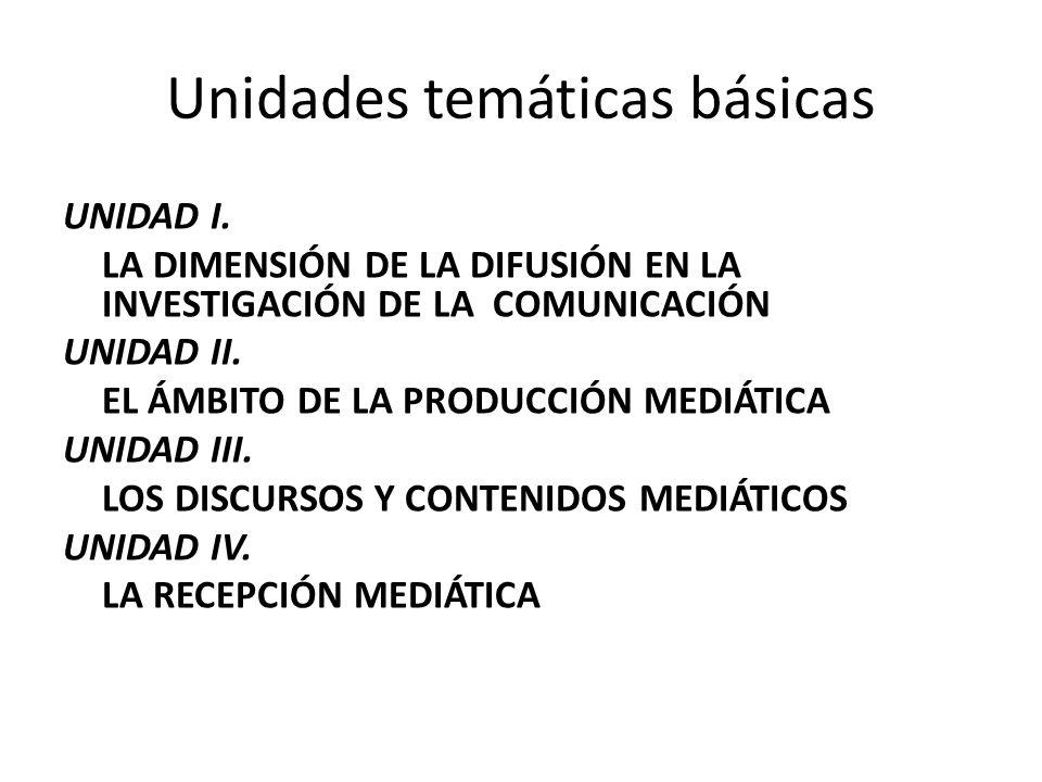 Unidades temáticas básicas UNIDAD I. LA DIMENSIÓN DE LA DIFUSIÓN EN LA INVESTIGACIÓN DE LA COMUNICACIÓN UNIDAD II. EL ÁMBITO DE LA PRODUCCIÓN MEDIÁTIC