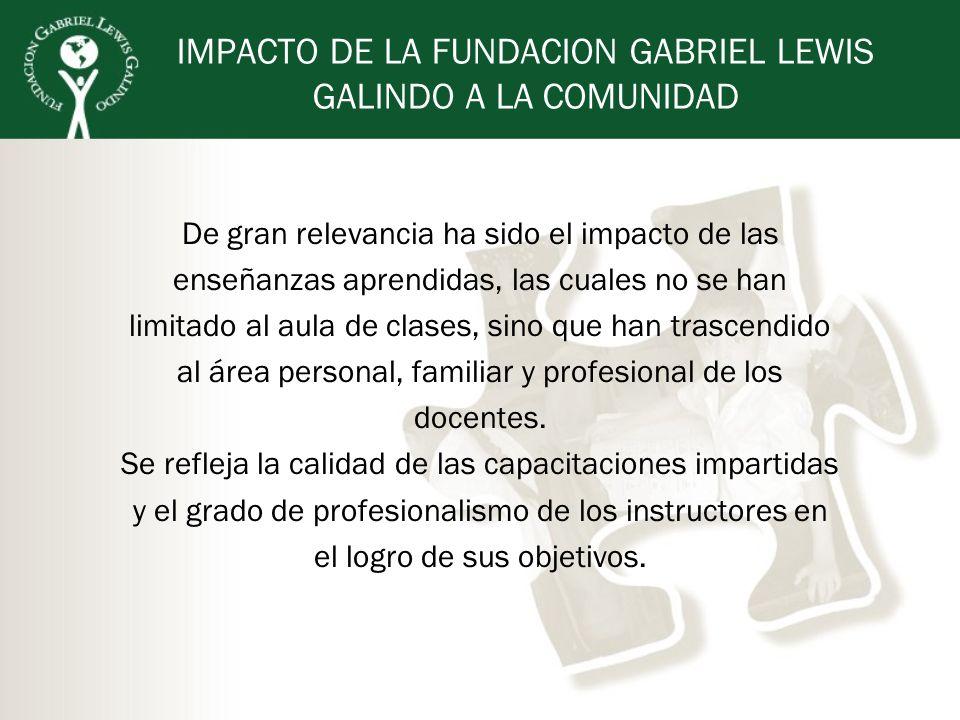 IMPACTO DE LA FUNDACION GABRIEL LEWIS GALINDO A LA COMUNIDAD De gran relevancia ha sido el impacto de las enseñanzas aprendidas, las cuales no se han
