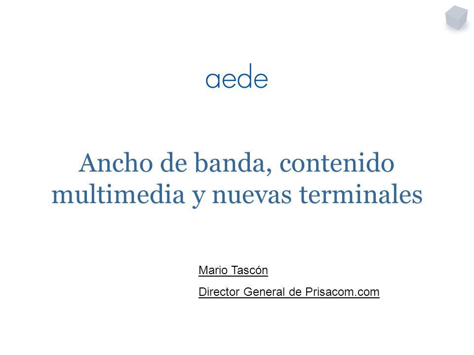 Ancho de banda, contenido multimedia y nuevas terminales Mario Tascón Director General de Prisacom.com