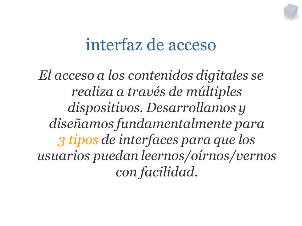interfaz de acceso El acceso a los contenidos digitales se realiza a través de múltiples dispositivos. Desarrollamos y diseñamos fundamentalmente para