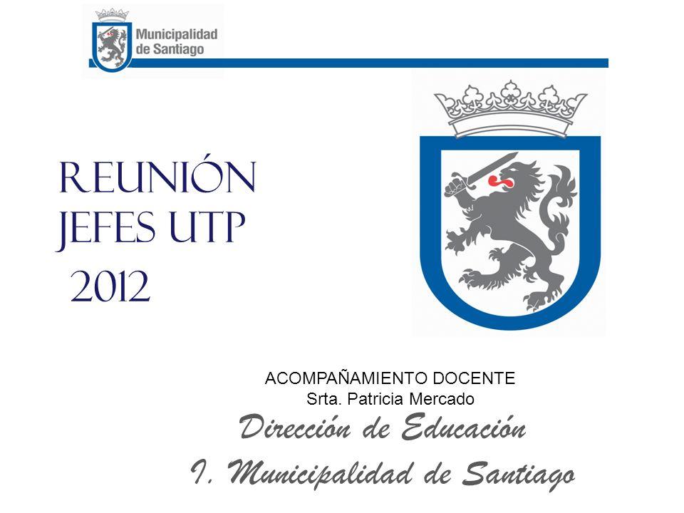 Reunión Jefes UTP 2012 Dirección de Educación I. Municipalidad de Santiago ACOMPAÑAMIENTO DOCENTE Srta. Patricia Mercado