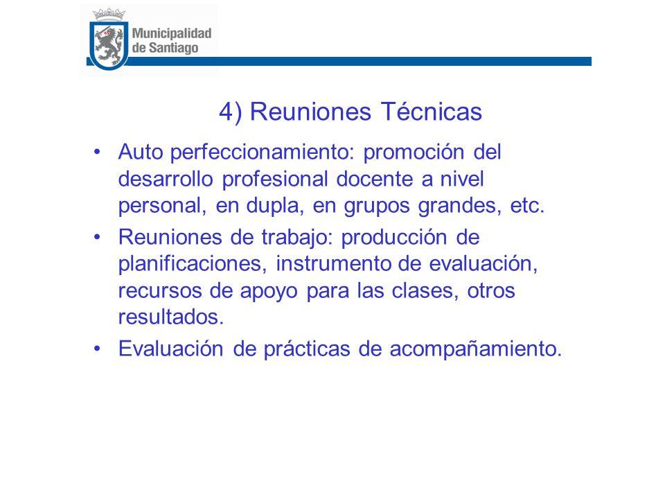 4) Reuniones Técnicas Auto perfeccionamiento: promoción del desarrollo profesional docente a nivel personal, en dupla, en grupos grandes, etc. Reunion