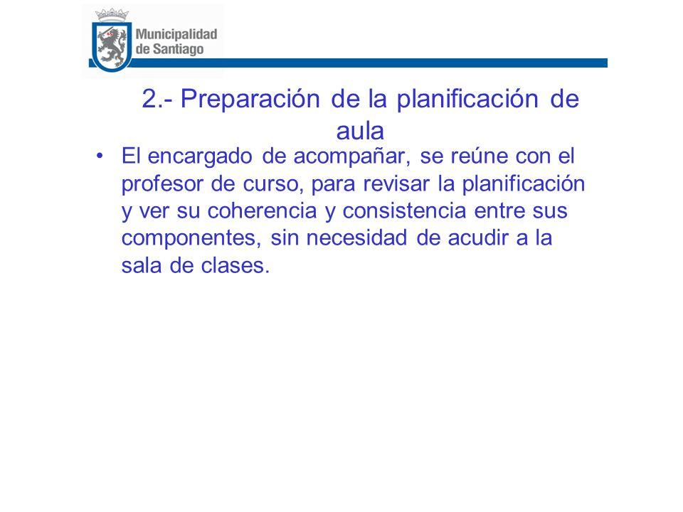 2.- Preparación de la planificación de aula El encargado de acompañar, se reúne con el profesor de curso, para revisar la planificación y ver su coher