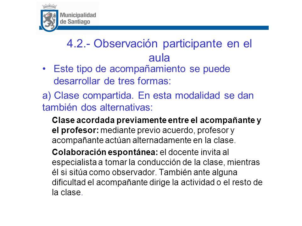 4.2.- Observación participante en el aula Este tipo de acompañamiento se puede desarrollar de tres formas: a) Clase compartida. En esta modalidad se d