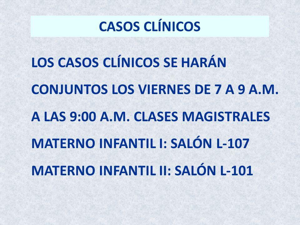 CASOS CLÍNICOS LOS CASOS CLÍNICOS SE HARÁN CONJUNTOS LOS VIERNES DE 7 A 9 A.M. A LAS 9:00 A.M. CLASES MAGISTRALES MATERNO INFANTIL I: SALÓN L-107 MATE