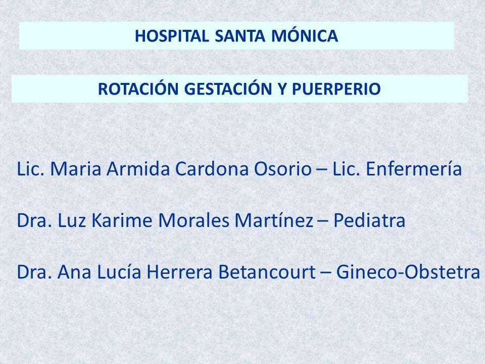 ROTACIÓN GESTACIÓN Y PUERPERIO Lic. Maria Armida Cardona Osorio – Lic. Enfermería Dra. Luz Karime Morales Martínez – Pediatra Dra. Ana Lucía Herrera B