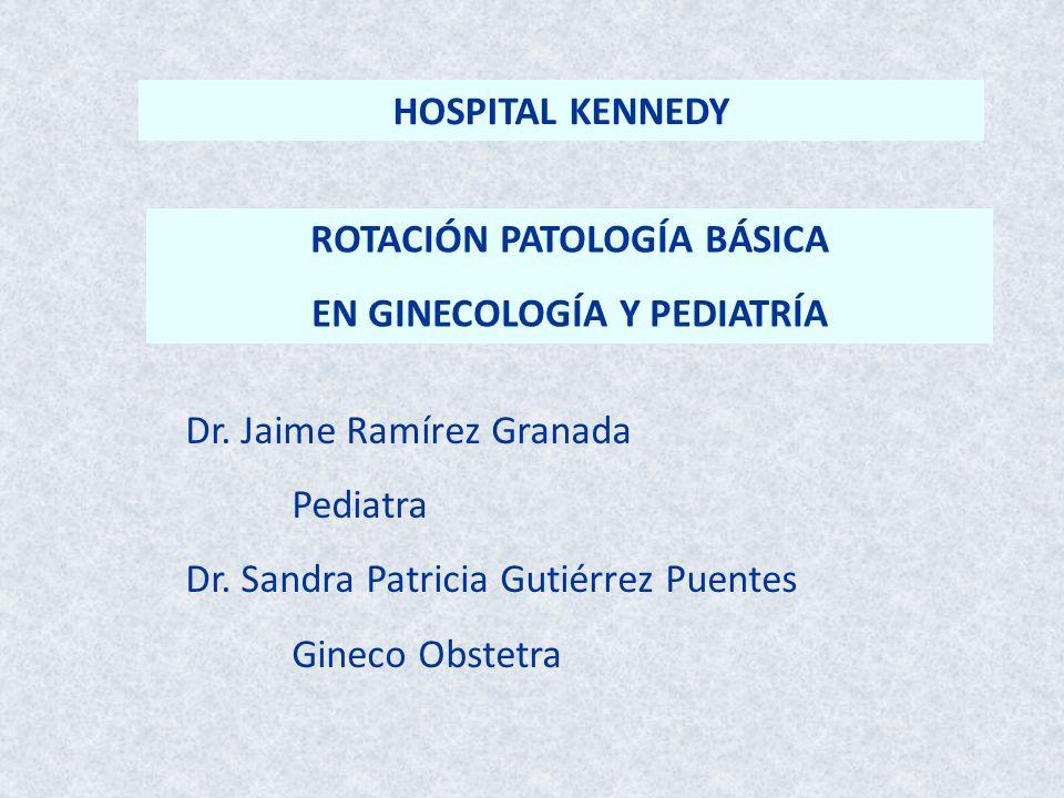 Dr. Jaime Ramírez Granada Pediatra Dr. Sandra Patricia Gutiérrez Puentes Gineco Obstetra ROTACIÓN PATOLOGÍA BÁSICA EN GINECOLOGÍA Y PEDIATRÍA HOSPITAL