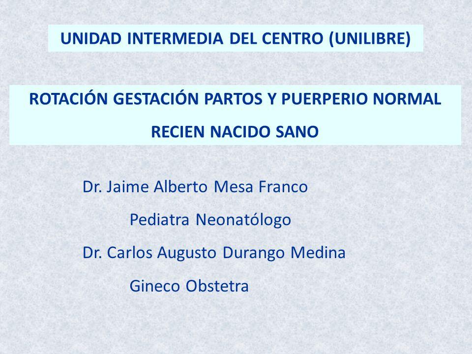 Dr. Jaime Alberto Mesa Franco Pediatra Neonatólogo Dr. Carlos Augusto Durango Medina Gineco Obstetra ROTACIÓN GESTACIÓN PARTOS Y PUERPERIO NORMAL RECI