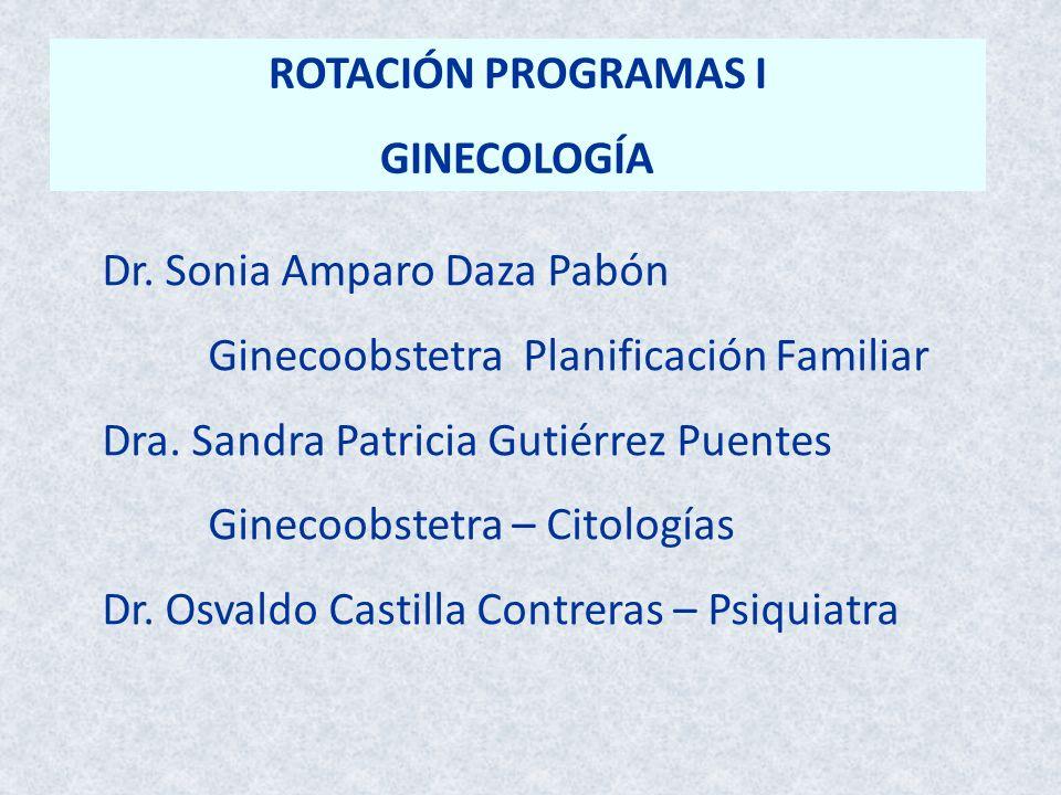 ROTACIÓN PROGRAMAS I GINECOLOGÍA Dr. Sonia Amparo Daza Pabón Ginecoobstetra Planificación Familiar Dra. Sandra Patricia Gutiérrez Puentes Ginecoobstet