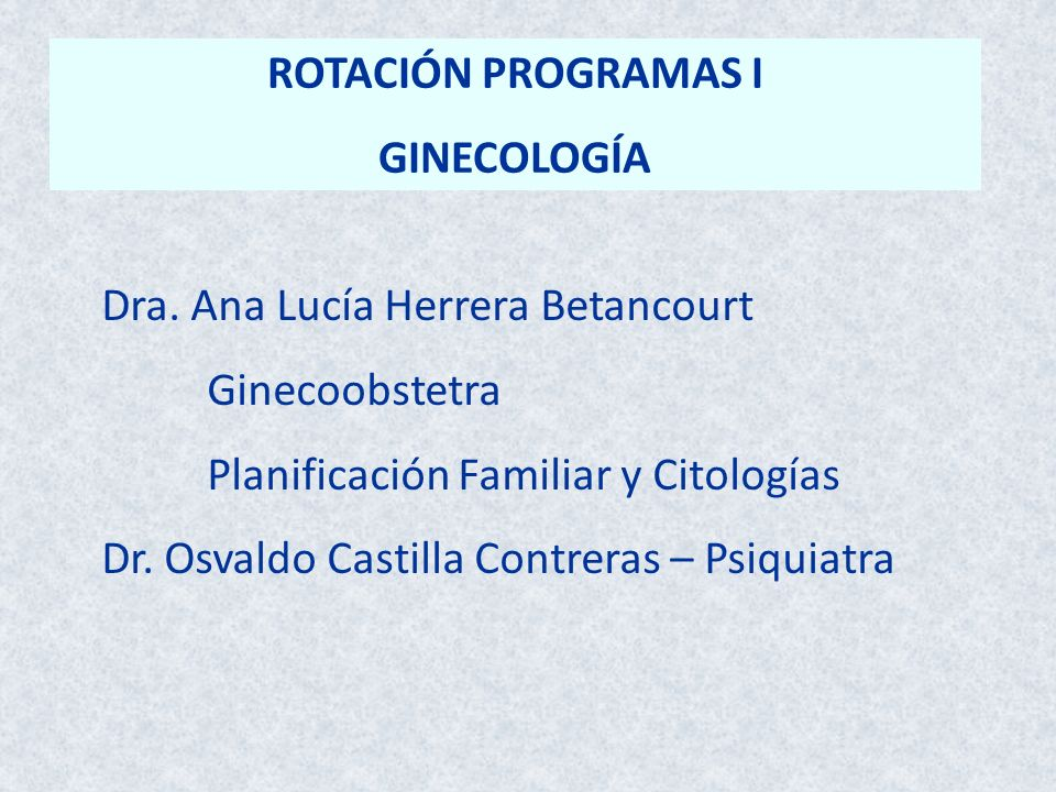 ROTACIÓN PROGRAMAS I GINECOLOGÍA Dra. Ana Lucía Herrera Betancourt Ginecoobstetra Planificación Familiar y Citologías Dr. Osvaldo Castilla Contreras –