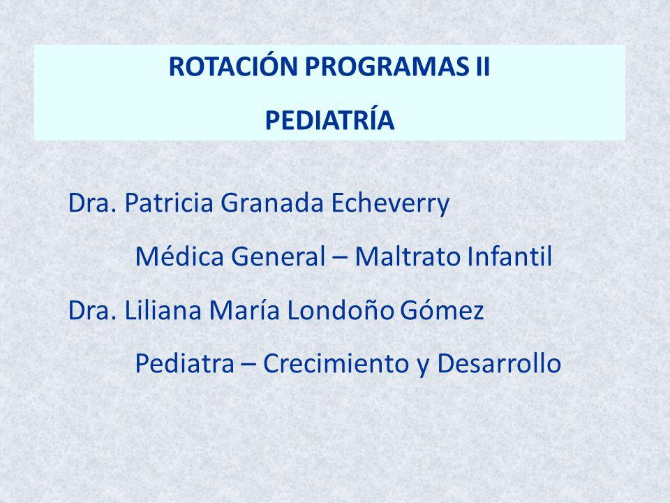 ROTACIÓN PROGRAMAS II PEDIATRÍA Dra. Patricia Granada Echeverry Médica General – Maltrato Infantil Dra. Liliana María Londoño Gómez Pediatra – Crecimi
