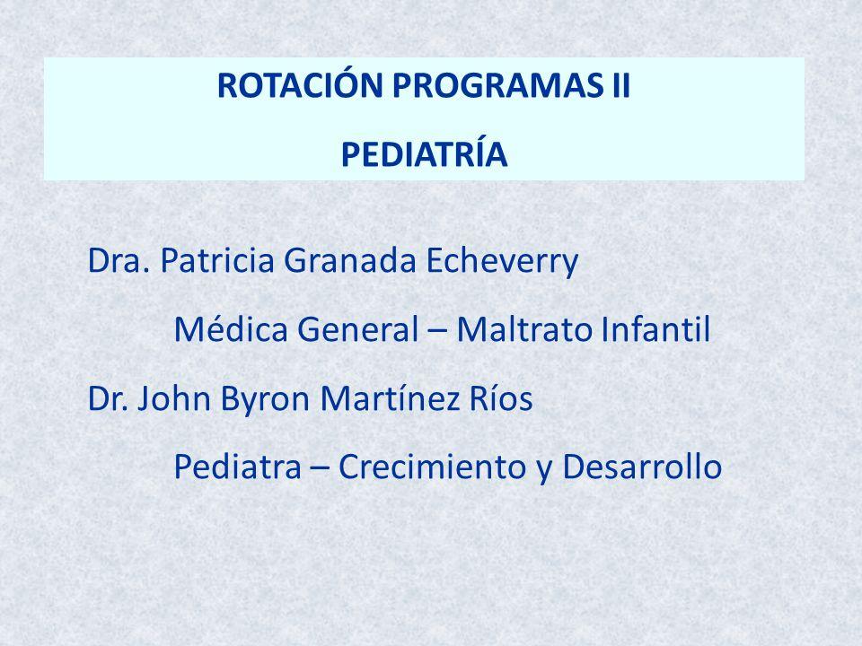 ROTACIÓN PROGRAMAS II PEDIATRÍA Dra. Patricia Granada Echeverry Médica General – Maltrato Infantil Dr. John Byron Martínez Ríos Pediatra – Crecimiento