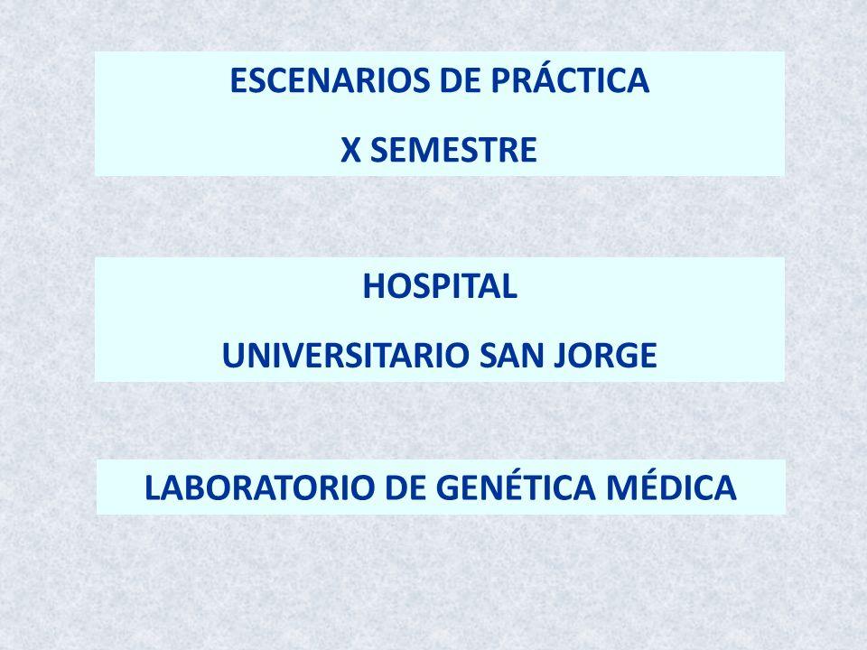 ESCENARIOS DE PRÁCTICA X SEMESTRE HOSPITAL UNIVERSITARIO SAN JORGE LABORATORIO DE GENÉTICA MÉDICA
