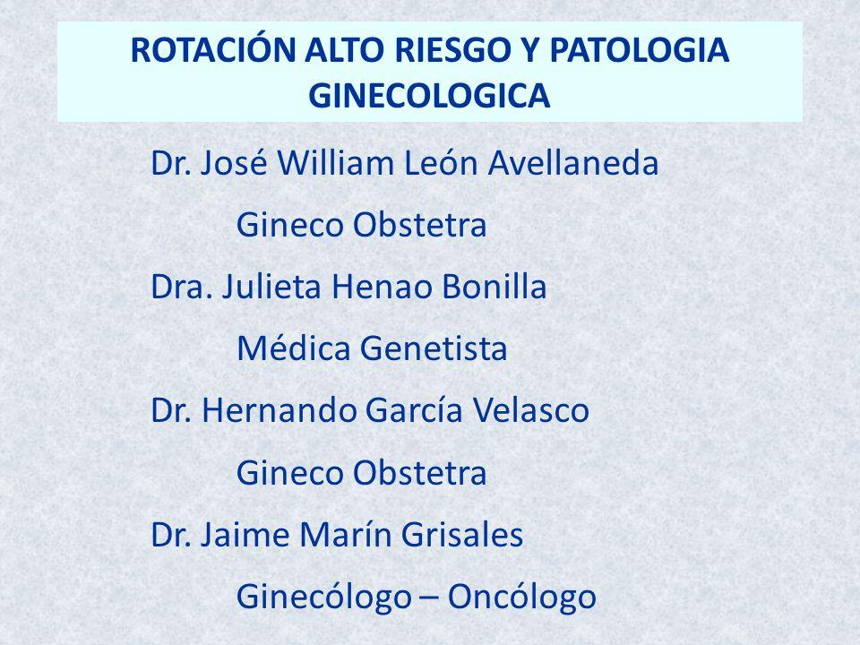 ROTACIÓN ALTO RIESGO Y PATOLOGIA GINECOLOGICA Dr. José William León Avellaneda Gineco Obstetra Dra. Julieta Henao Bonilla Médica Genetista Dr. Hernand