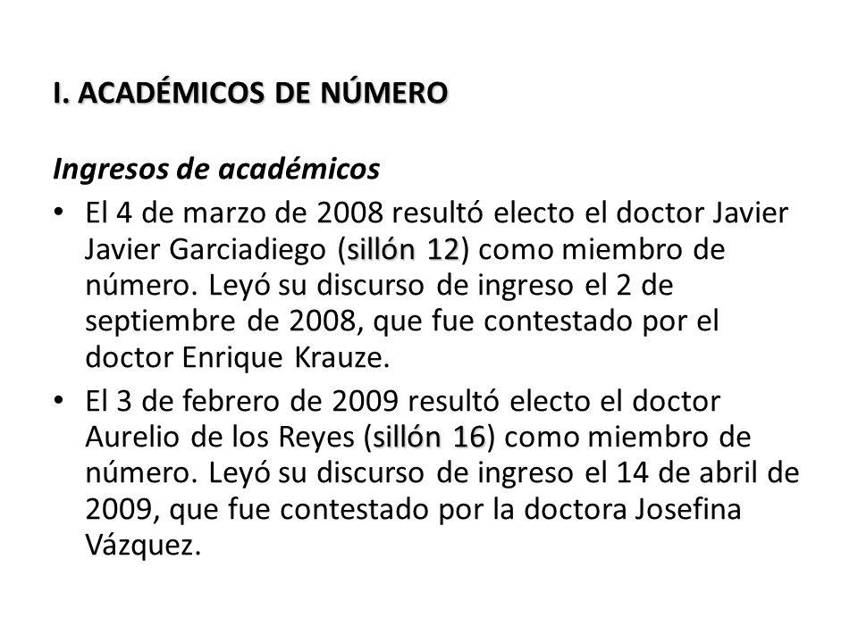 I. ACADÉMICOS DE NÚMERO Ingresos de académicos sillón 12 El 4 de marzo de 2008 resultó electo el doctor Javier Javier Garciadiego (sillón 12) como mie