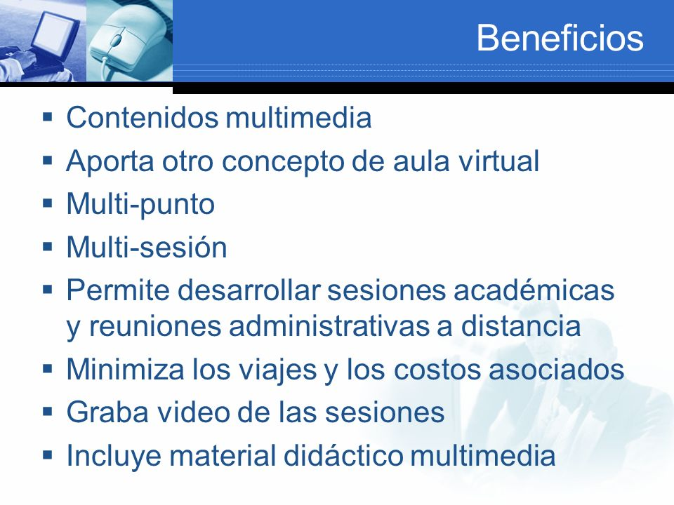 Beneficios Contenidos multimedia Aporta otro concepto de aula virtual Multi-punto Multi-sesión Permite desarrollar sesiones académicas y reuniones administrativas a distancia Minimiza los viajes y los costos asociados Graba video de las sesiones Incluye material didáctico multimedia