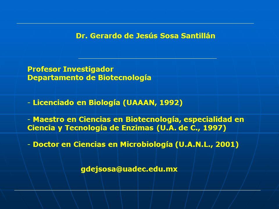 Dr. Gerardo de Jesús Sosa Santillán Profesor Investigador Departamento de Biotecnología - Licenciado en Biología (UAAAN, 1992) - Maestro en Ciencias e