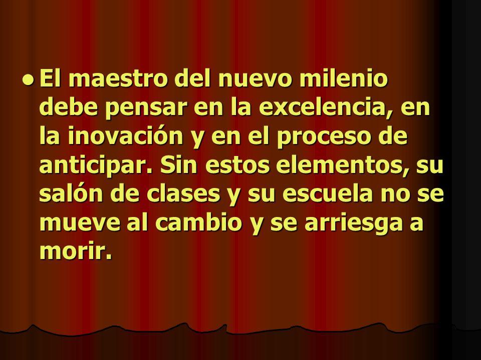 El maestro del nuevo milenio debe pensar en la excelencia, en la inovación y en el proceso de anticipar. Sin estos elementos, su salón de clases y su