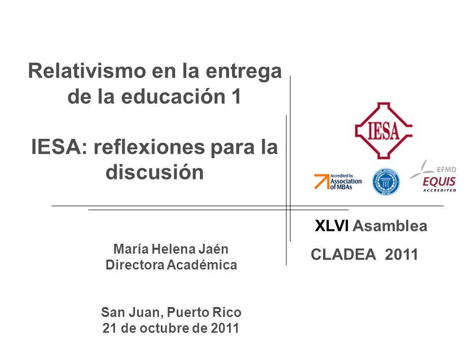 XLVI Asamblea CLADEA 2011 María Helena Jaén Directora Académica San Juan, Puerto Rico 21 de octubre de 2011 Relativismo en la entrega de la educación 1 IESA: reflexiones para la discusión