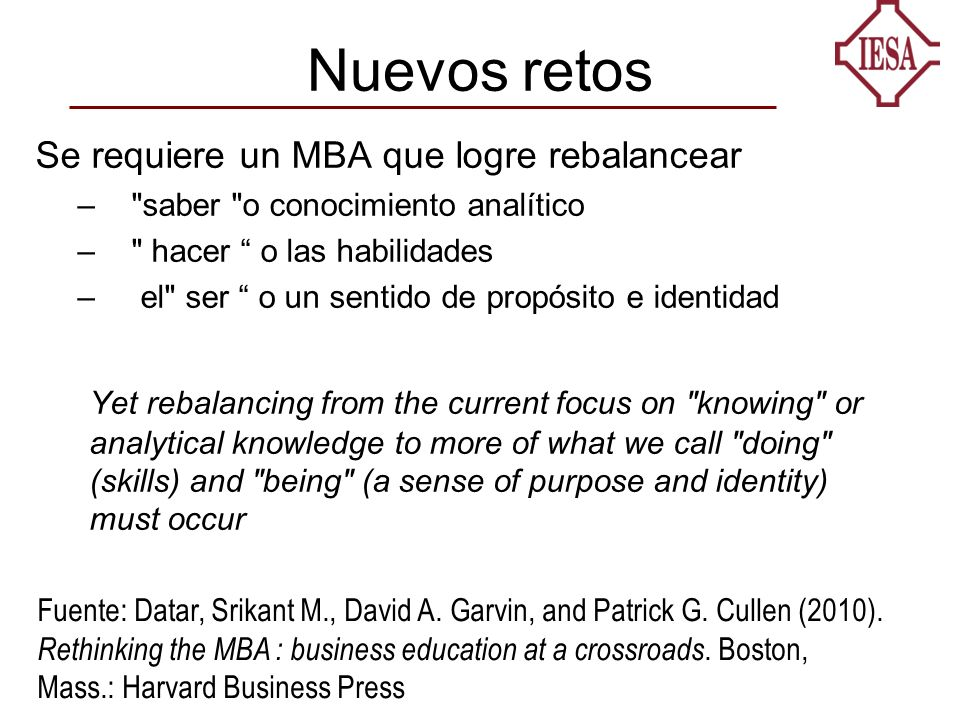 Nuevos retos Se requiere un MBA que logre rebalancear – saber o conocimiento analítico – hacer o las habilidades – el ser o un sentido de propósito e identidad Yet rebalancing from the current focus on knowing or analytical knowledge to more of what we call doing (skills) and being (a sense of purpose and identity) must occur Fuente: Datar, Srikant M., David A.