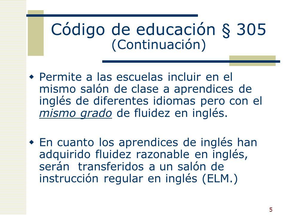 5 Código de educación § 305 (Continuación) Permite a las escuelas incluir en el mismo salón de clase a aprendices de inglés de diferentes idiomas pero con el mismo grado de fluidez en inglés.