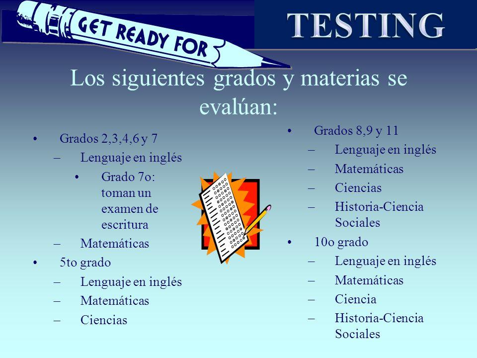 Los siguientes grados y materias se evalúan: Grados 2,3,4,6 y 7 –Lenguaje en inglés Grado 7o: toman un examen de escritura –Matemáticas 5to grado –Len