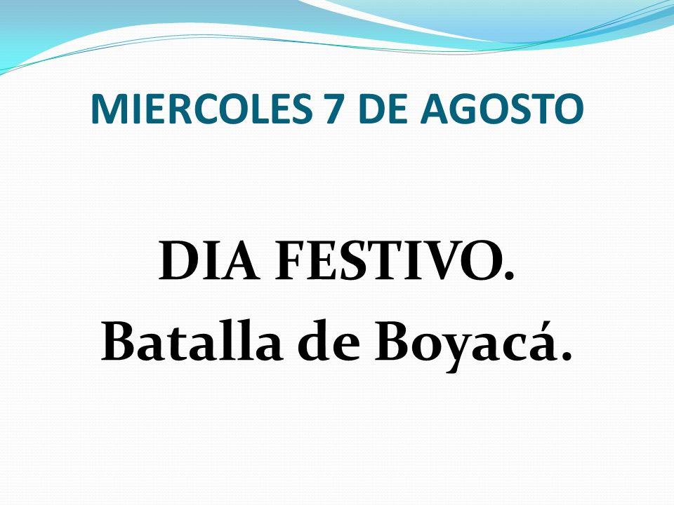 MIERCOLES 7 DE AGOSTO DIA FESTIVO. Batalla de Boyacá.