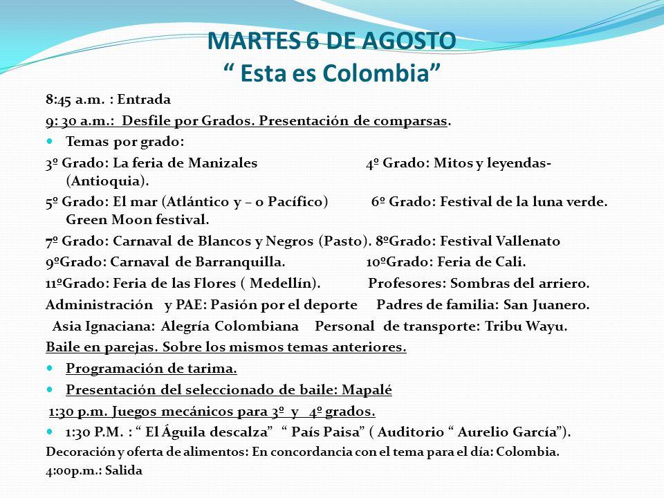 MARTES 6 DE AGOSTO Esta es Colombia 8:45 a.m. : Entrada 9: 30 a.m.: Desfile por Grados. Presentación de comparsas. Temas por grado: 3º Grado: La feria