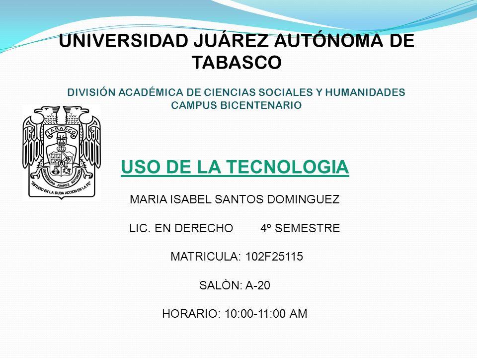 UNIVERSIDAD JUÁREZ AUTÓNOMA DE TABASCO DIVISIÓN ACADÉMICA DE CIENCIAS SOCIALES Y HUMANIDADES CAMPUS BICENTENARIO USO DE LA TECNOLOGIA MARIA ISABEL SAN