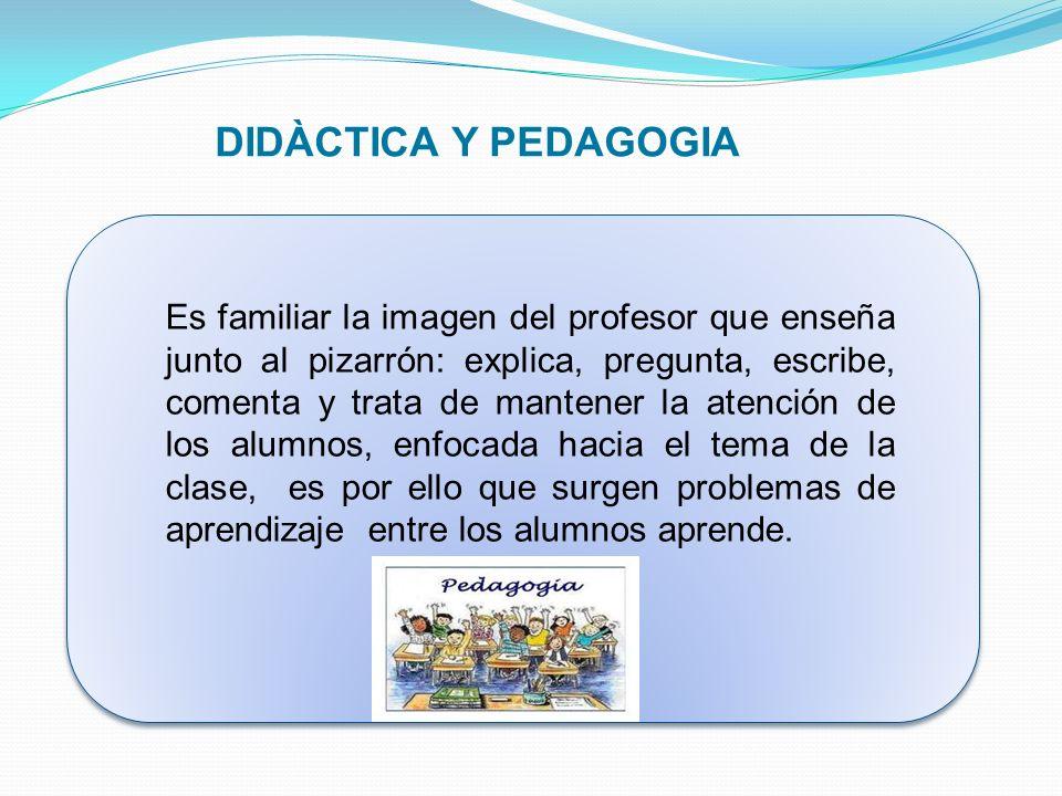 DIDÀCTICA Y PEDAGOGIA Es familiar la imagen del profesor que enseña junto al pizarrón: explica, pregunta, escribe, comenta y trata de mantener la aten