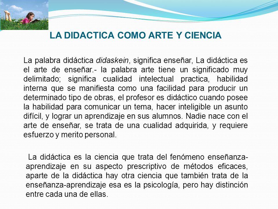 LA DIDACTICA COMO ARTE Y CIENCIA La palabra didáctica didaskein, significa enseñar, La didáctica es el arte de enseñar.- la palabra arte tiene un sign