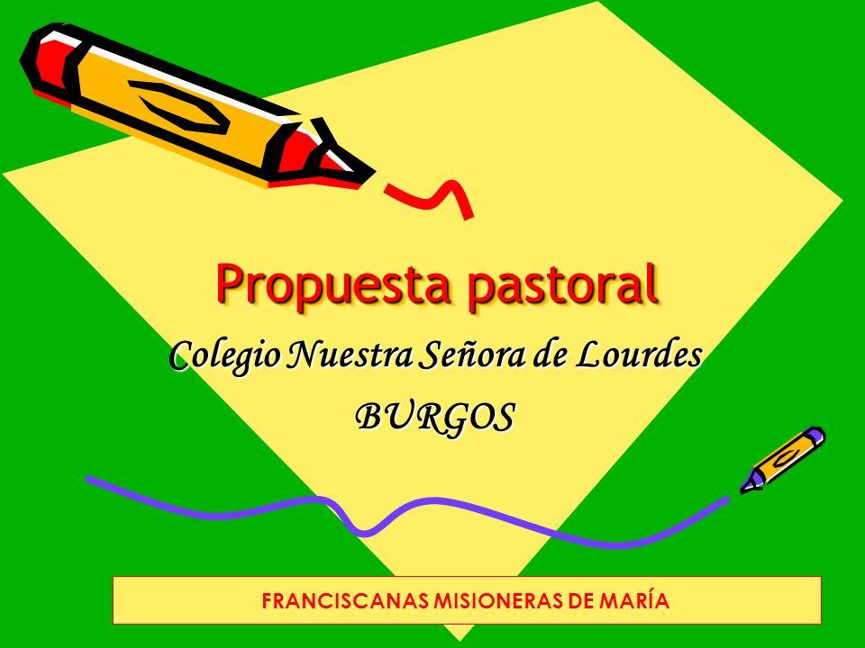 Propuesta pastoral Colegio Nuestra Señora de Lourdes BURGOS FRANCISCANAS MISIONERAS DE MARÍA